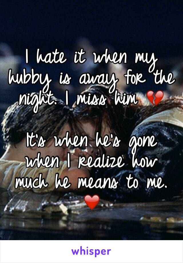 I hate it when my hubby is away for the night. I miss him 💔   It's when he's gone when I realize how much he means to me. ❤️