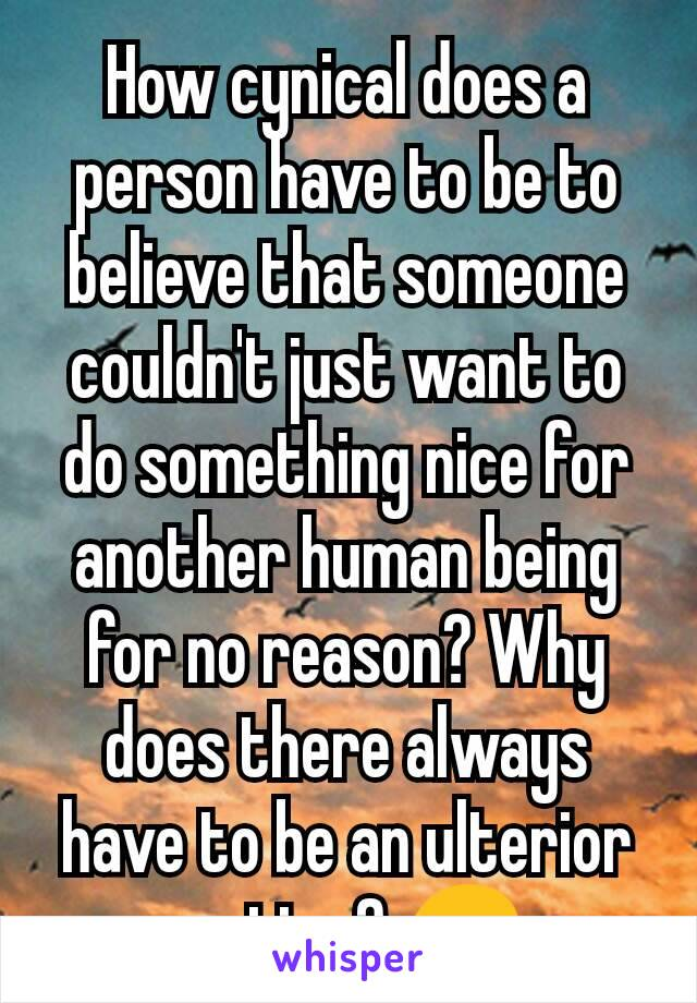 How cynical does a person have to be to believe that someone couldn't just want to do something nice for another human being for no reason? Why does there always have to be an ulterior motive? 😞