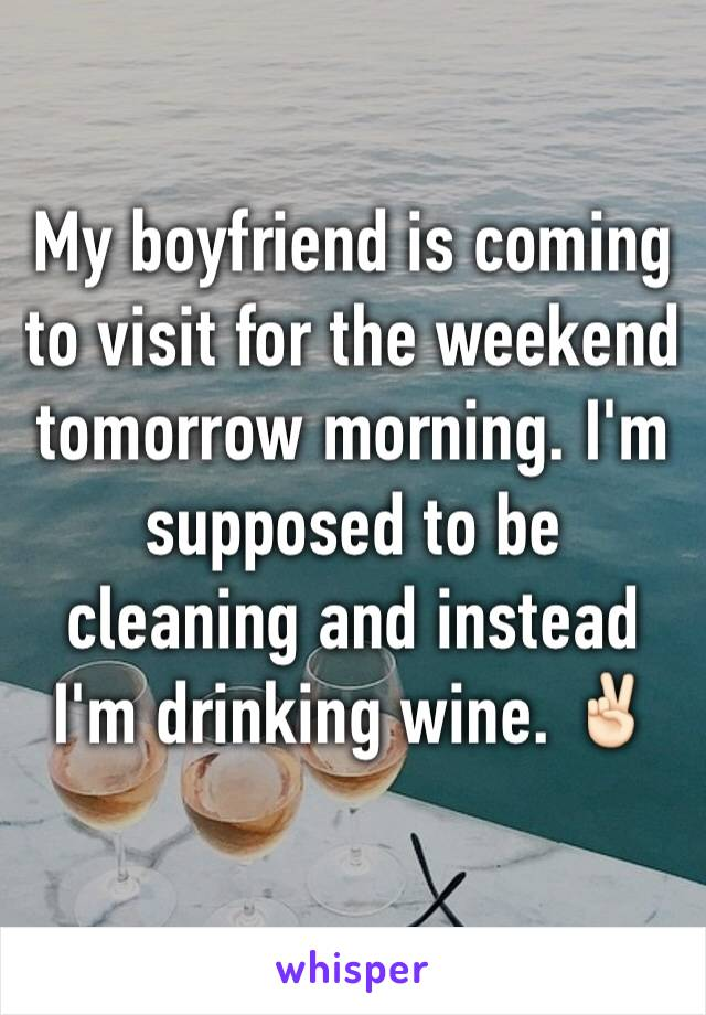 My boyfriend is coming to visit for the weekend tomorrow morning. I'm supposed to be cleaning and instead I'm drinking wine. ✌🏻️
