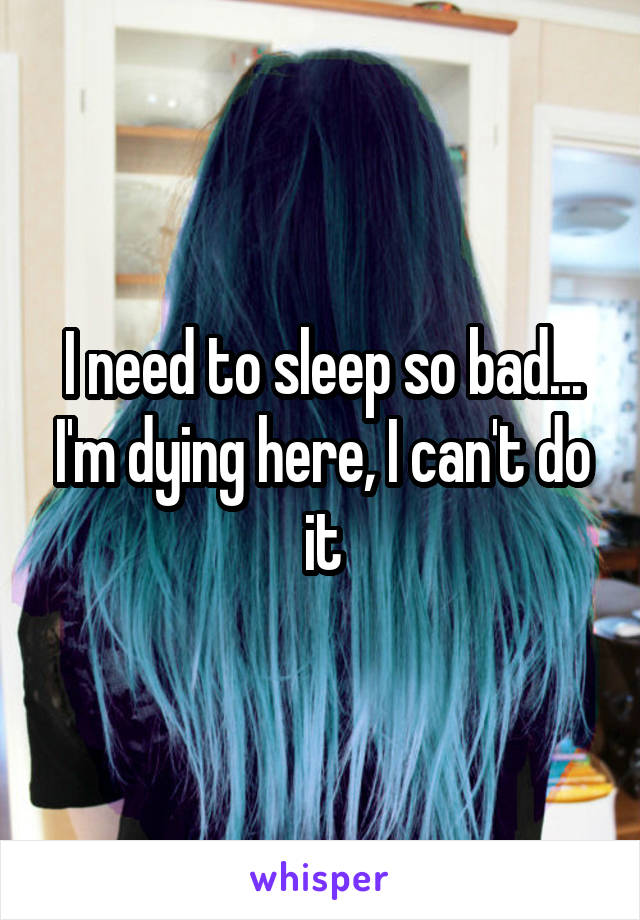 I need to sleep so bad... I'm dying here, I can't do it