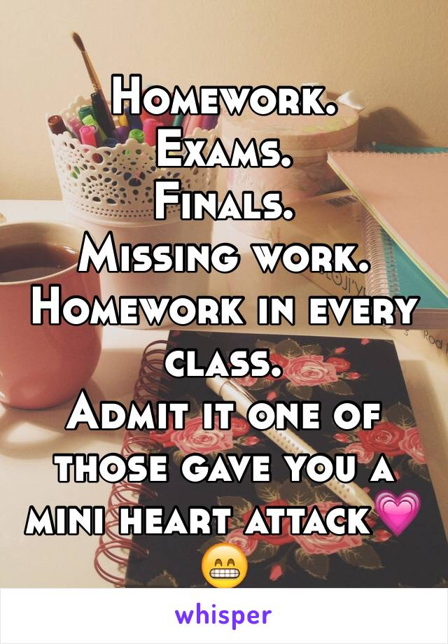 Homework. Exams. Finals. Missing work. Homework in every class. Admit it one of those gave you a mini heart attack💗😁