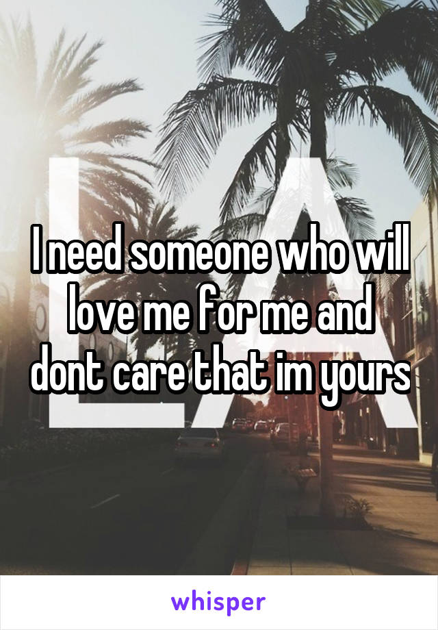 I need someone who will love me for me and dont care that im yours
