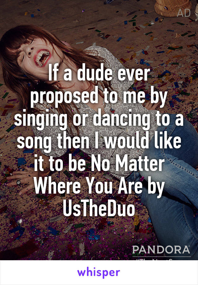 If a dude ever proposed to me by singing or dancing to a song then I would like it to be No Matter Where You Are by UsTheDuo