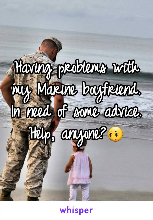 Having problems with my Marine boyfriend. In need of some advice. Help, anyone?😔