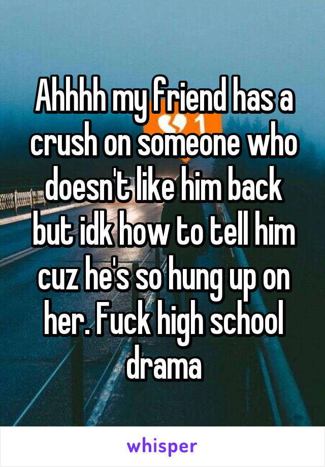 Ahhhh my friend has a crush on someone who doesn't like him back but idk how to tell him cuz he's so hung up on her. Fuck high school drama