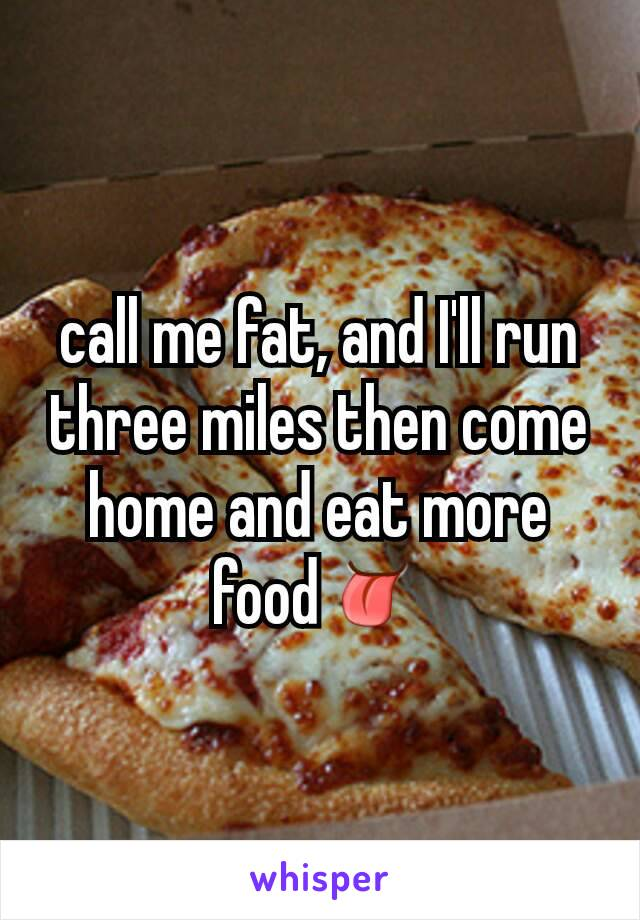 call me fat, and I'll run three miles then come  home and eat more food👅