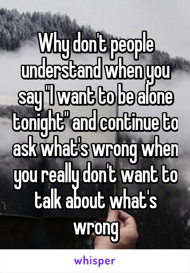 """Why don't people understand when you say """"I want to be alone tonight"""" and continue to ask what's wrong when you really don't want to talk about what's wrong"""