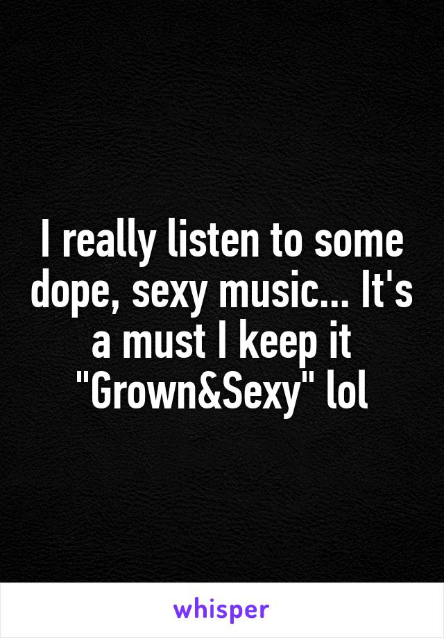 "I really listen to some dope, sexy music... It's a must I keep it ""Grown&Sexy"" lol"