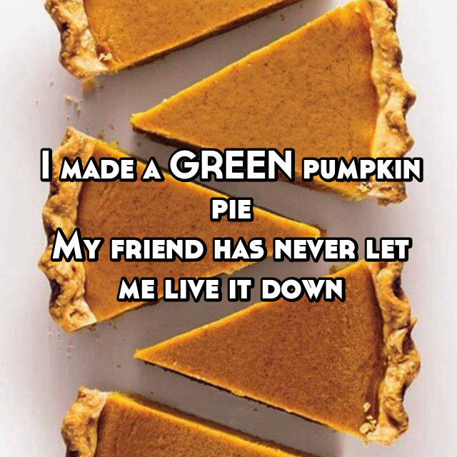 I made a GREEN pumpkin pie My friend has never let me live it down