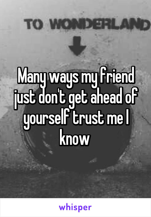 Many ways my friend just don't get ahead of yourself trust me I know