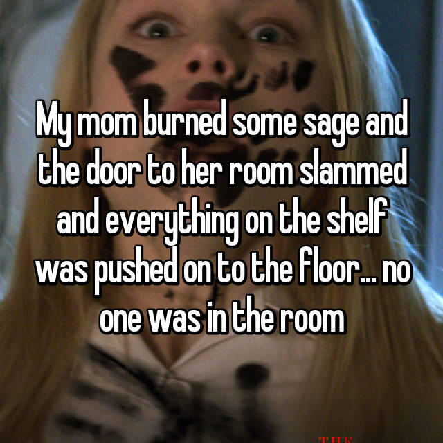 My mom burned some sage and the door to her room slammed and everything on the shelf was pushed on to the floor... no one was in the room