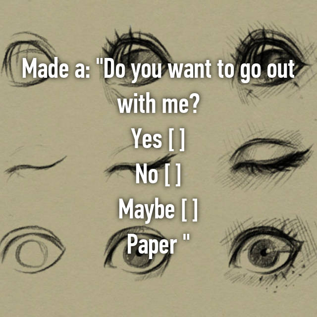 "Made a: ""Do you want to go out with me? Yes [ ] No [ ] Maybe [ ] Paper 😅"""