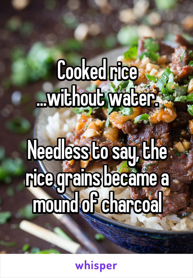 Cooked rice ...without water.  Needless to say, the rice grains became a mound of charcoal