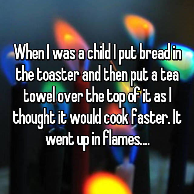 When I was a child I put bread in the toaster and then put a tea towel over the top of it as I thought it would cook faster. It went up in flames....