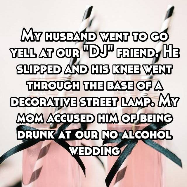 "My husband went to go yell at our ""DJ"" friend. He slipped and his knee went through the base of a decorative street lamp. My mom accused him of being drunk at our no alcohol wedding"