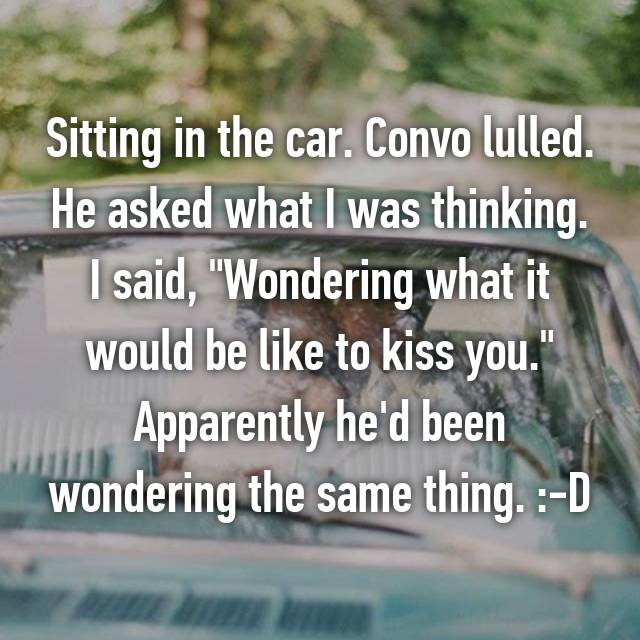 "Sitting in the car. Convo lulled. He asked what I was thinking. I said, ""Wondering what it would be like to kiss you."" Apparently he'd been wondering the same thing. :-D"