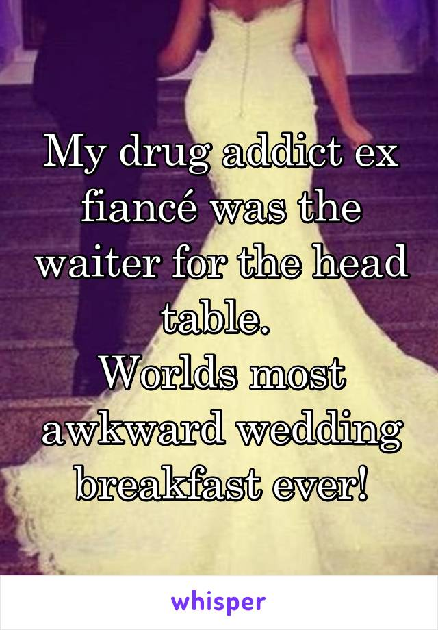 My drug addict ex fiancé was the waiter for the head table.  Worlds most awkward wedding breakfast ever!