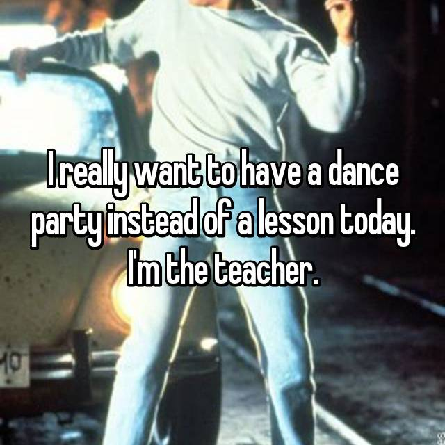 I really want to have a dance party instead of a lesson today. I'm the teacher.