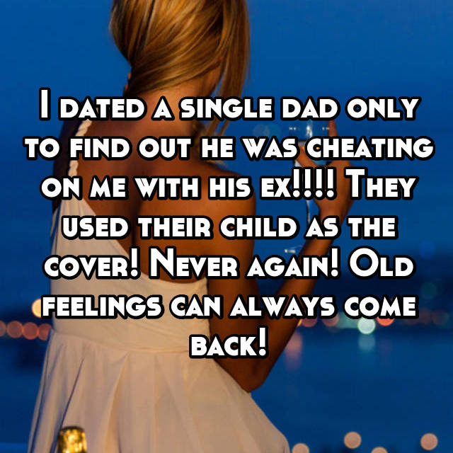 I dated a single dad only to find out he was cheating on me with his ex!!!! They used their child as the cover! Never again! Old feelings can always come back!