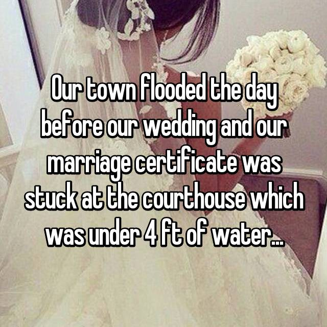 Our town flooded the day before our wedding and our marriage certificate was stuck at the courthouse which was under 4 ft of water...
