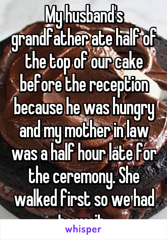 My husband's grandfather ate half of the top of our cake before the reception because he was hungry and my mother in law was a half hour late for the ceremony. She walked first so we had to wait.