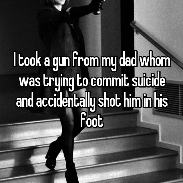 I took a gun from my dad whom was trying to commit suicide and accidentally shot him in his foot