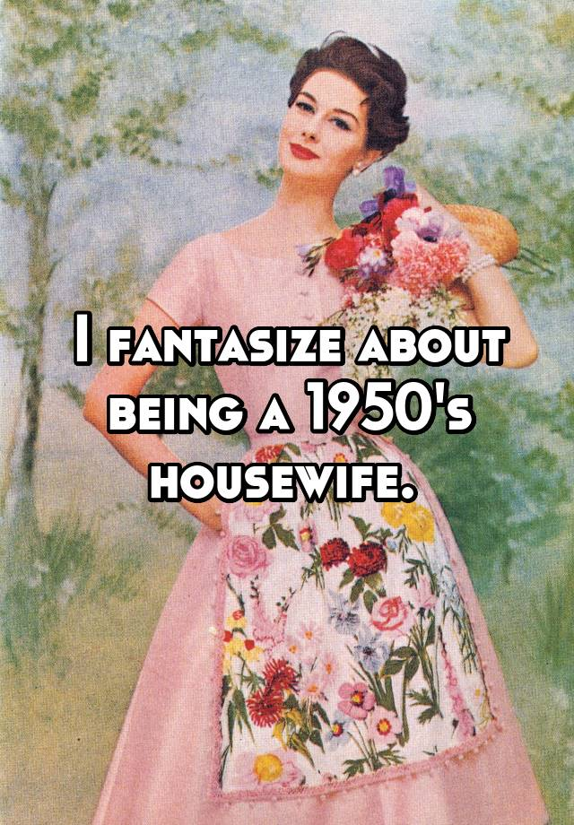 I Want To Be A 1950s Housewife
