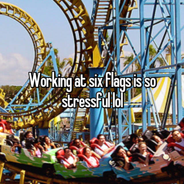 Working at six flags is so stressful lol
