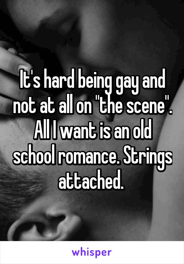 """It's hard being gay and not at all on """"the scene"""". All I want is an old school romance. Strings attached."""