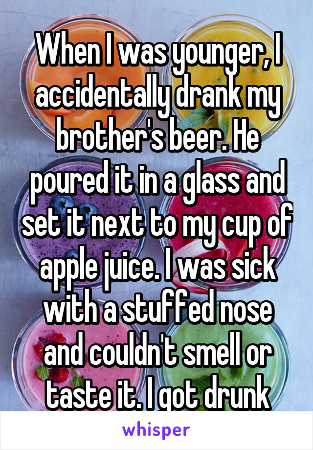 When I was younger, I accidentally drank my brother's beer. He poured it in a glass and set it next to my cup of apple juice. I was sick with a stuffed nose and couldn't smell or taste it. I got drunk