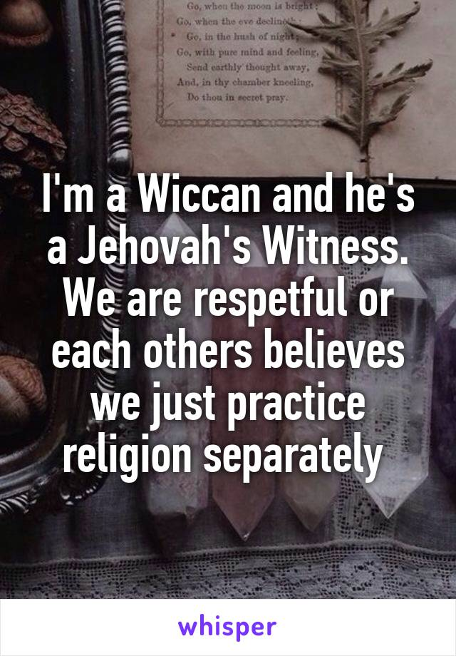 I'm a Wiccan and he's a Jehovah's Witness. We are respetful or each others believes we just practice religion separately