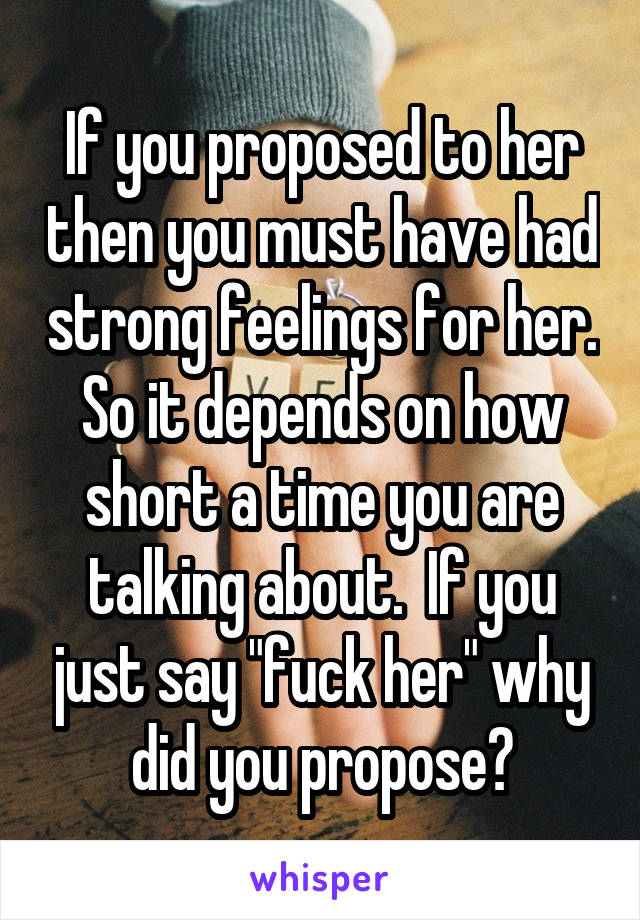 If You Proposed To Her Then You Must Have Had Strong