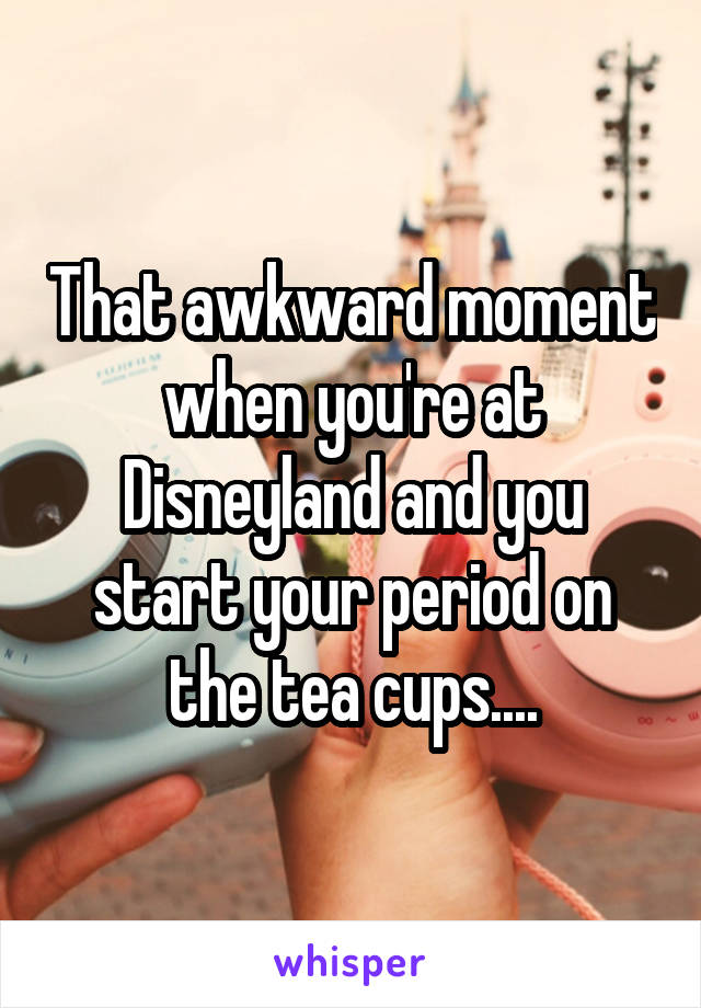 That awkward moment when you're at Disneyland and you start your period on the tea cups....