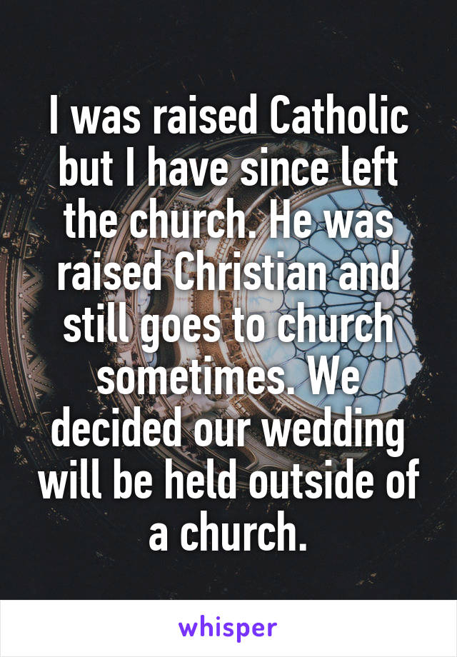 I was raised Catholic but I have since left the church. He was raised Christian and still goes to church sometimes. We decided our wedding will be held outside of a church.