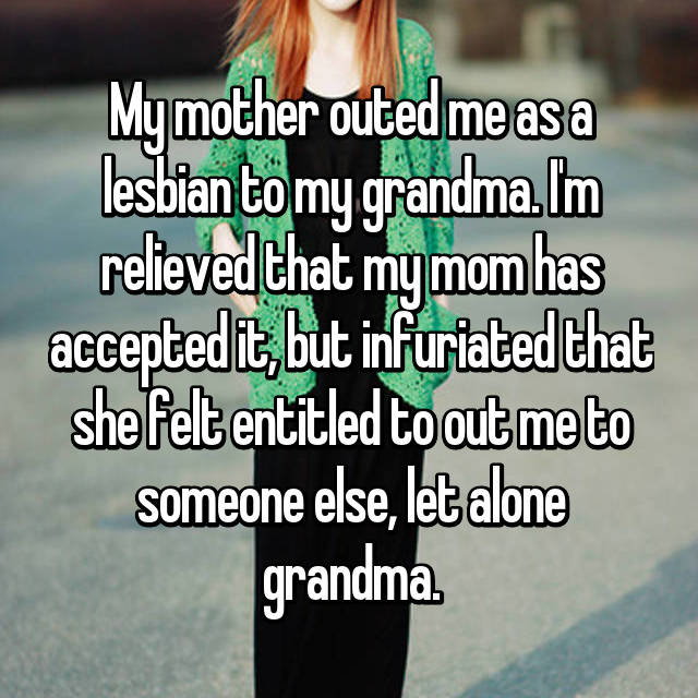 My mother outed me as a lesbian to my grandma. I'm relieved that my mom has accepted it, but infuriated that she felt entitled to out me to someone else, let alone grandma.