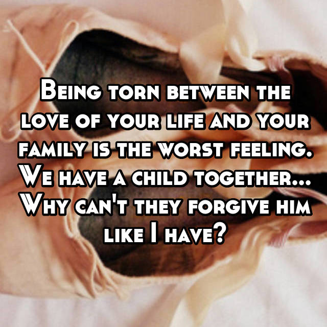 Being torn between the love of your life and your family is the worst feeling. We have a child together... Why can't they forgive him like I have?
