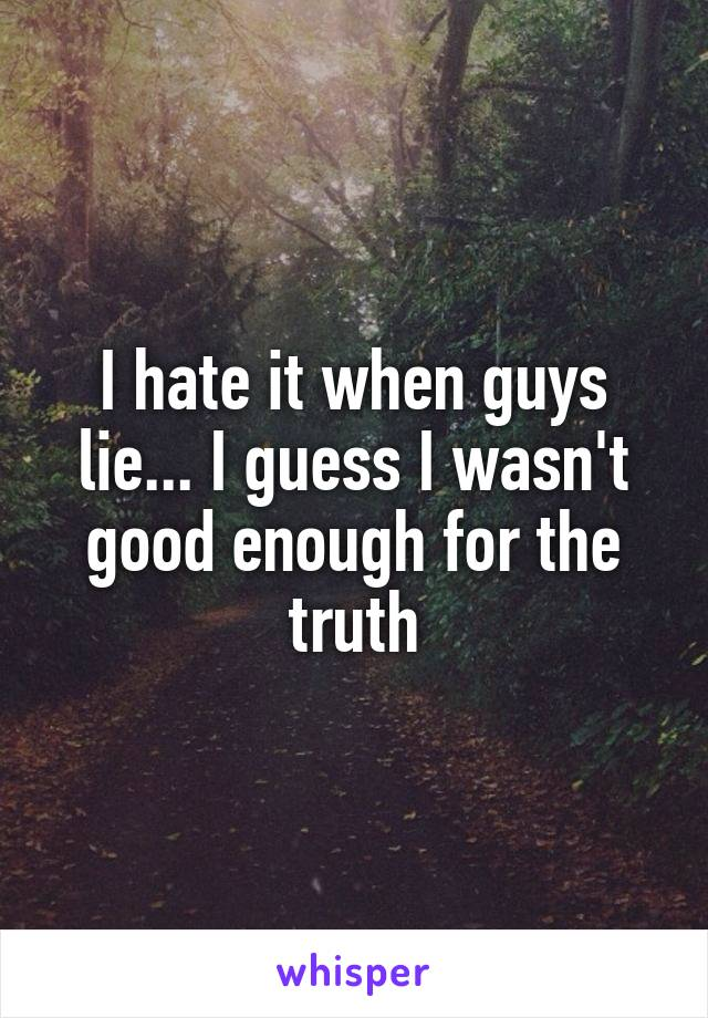 I hate it when guys lie... I guess I wasn't good enough for the truth