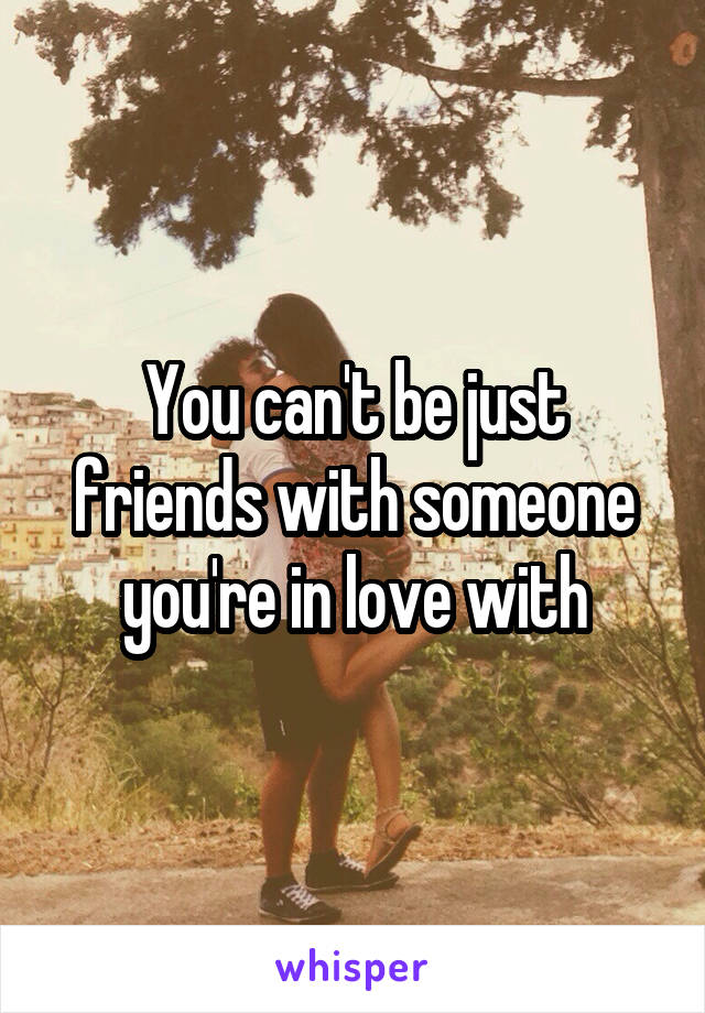 you cant be friends with someone you love