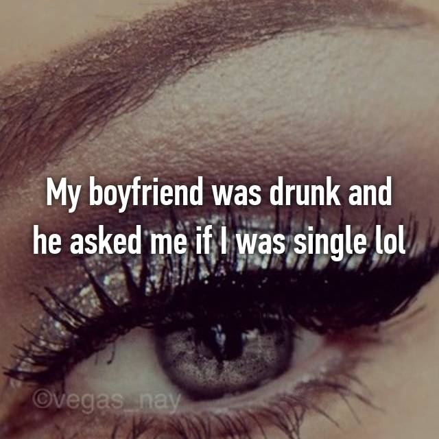 My boyfriend was drunk and he asked me if I was single lol