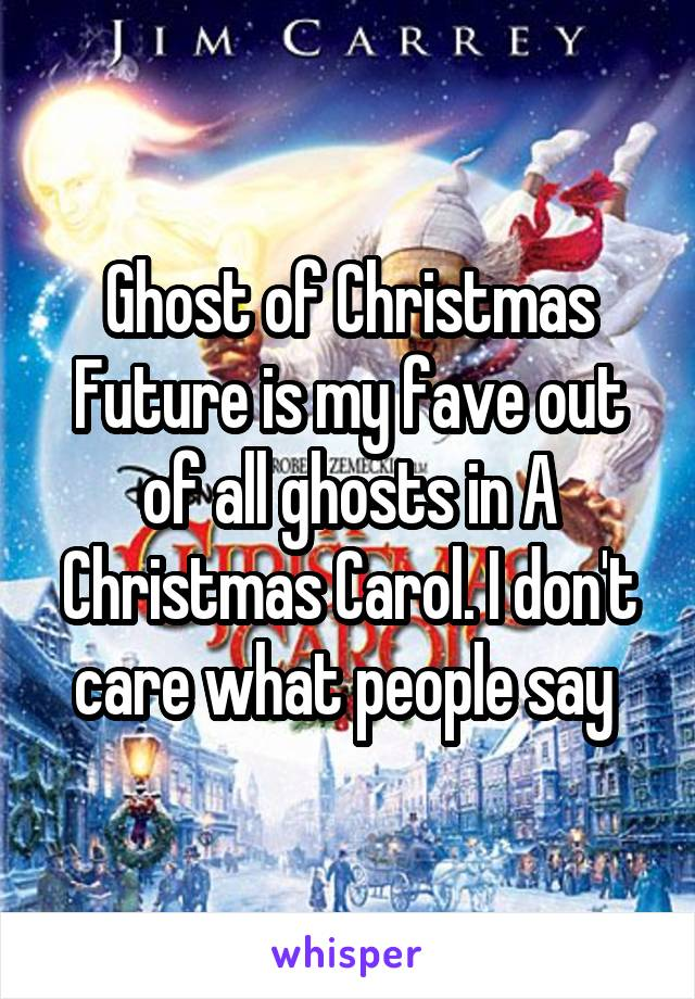 Ghost of Christmas Future is my fave out of all ghosts in A Christmas Carol. I don't care what people say
