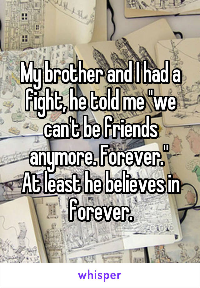 """My brother and I had a fight, he told me """"we can't be friends anymore. Forever.""""  At least he believes in forever."""