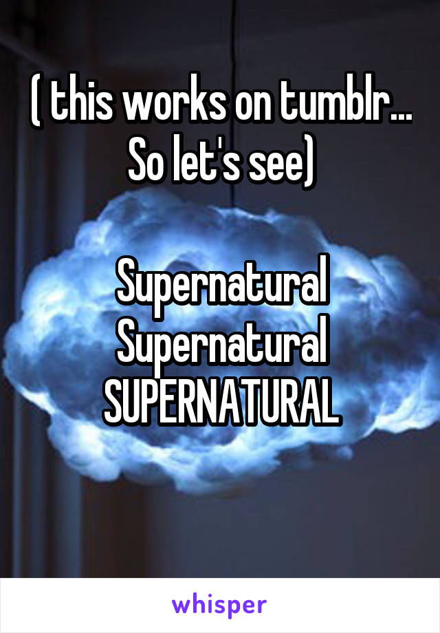( this works on tumblr... So let's see)  Supernatural Supernatural SUPERNATURAL
