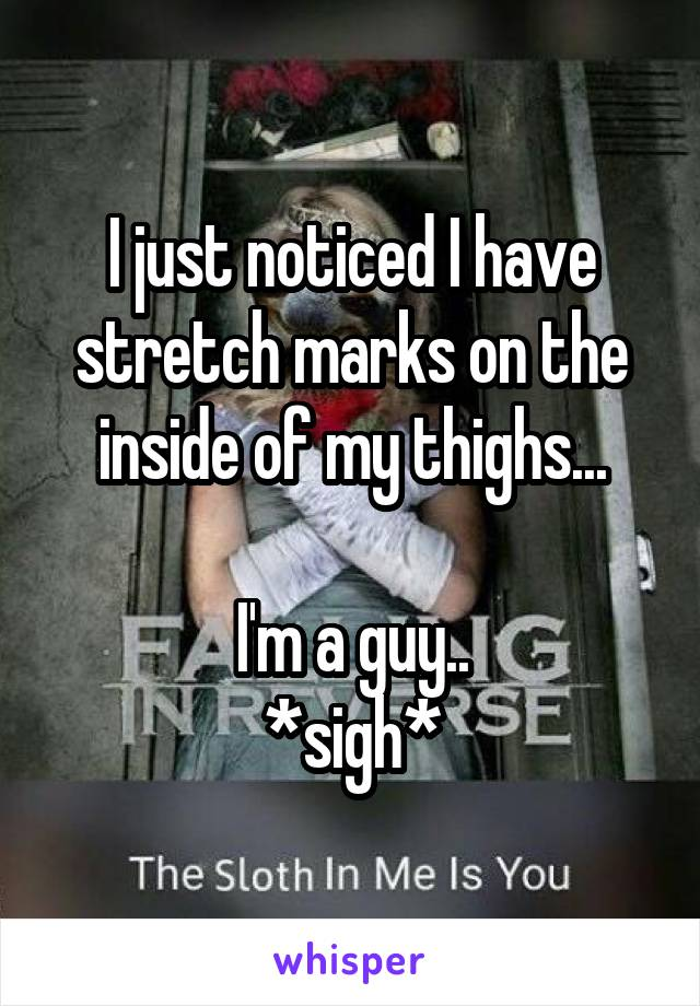 I just noticed I have stretch marks on the inside of my thighs...  I'm a guy.. *sigh*