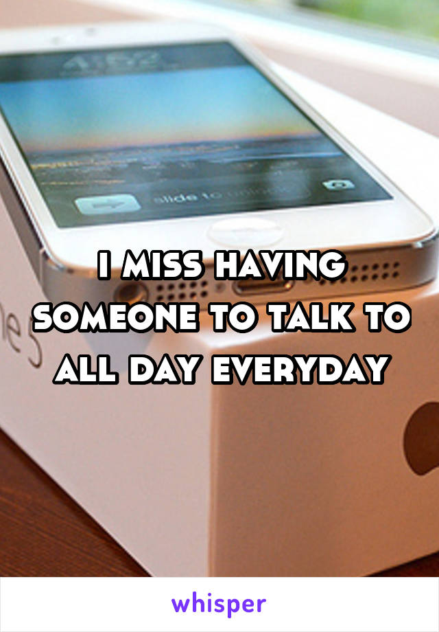 i miss having someone to talk to all day everyday