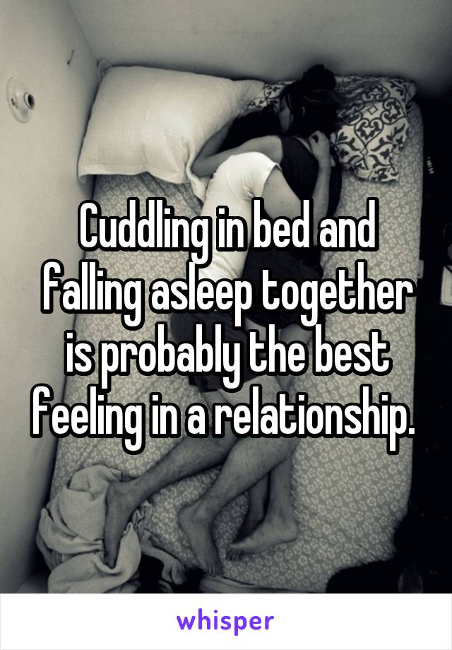 Cuddling in bed and falling asleep together is probably the best feeling in a relationship.