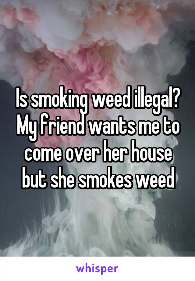 Is smoking weed illegal? My friend wants me to come over her house but she smokes weed