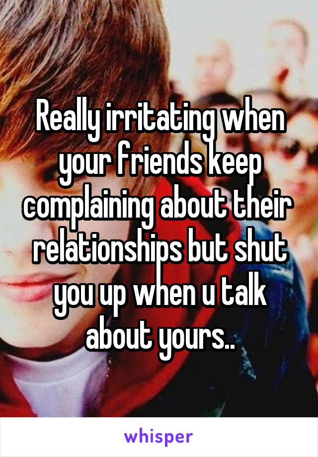 Really irritating when your friends keep complaining about their  relationships but shut you up when u talk about yours..