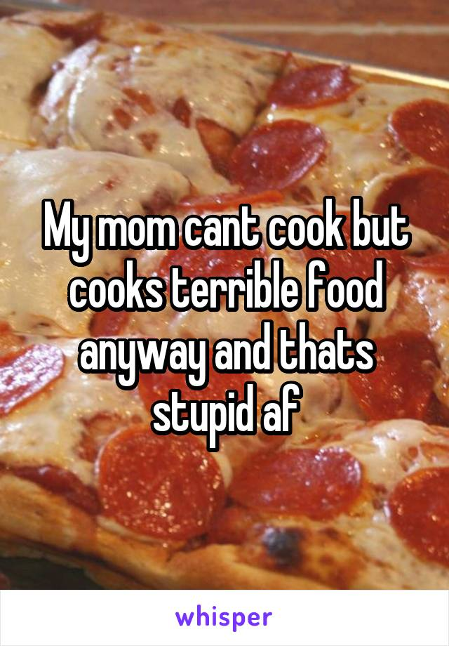 My mom cant cook but cooks terrible food anyway and thats stupid af