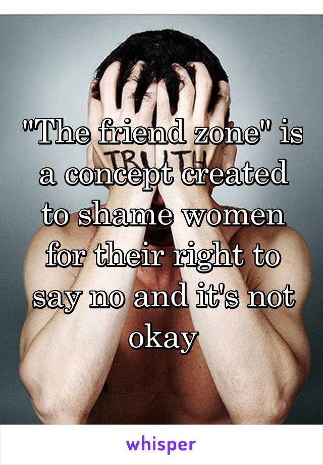"""""""The friend zone"""" is a concept created to shame women for their right to say no and it's not okay"""