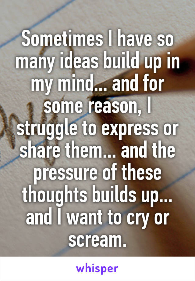 Sometimes I have so many ideas build up in my mind... and for some reason, I struggle to express or share them... and the pressure of these thoughts builds up... and I want to cry or scream.